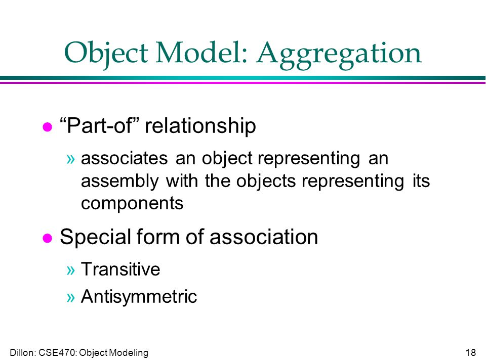 Dillon: CSE470: Object Modeling18 Object Model: Aggregation l Part-of relationship »associates an object representing an assembly with the objects representing its components l Special form of association »Transitive »Antisymmetric