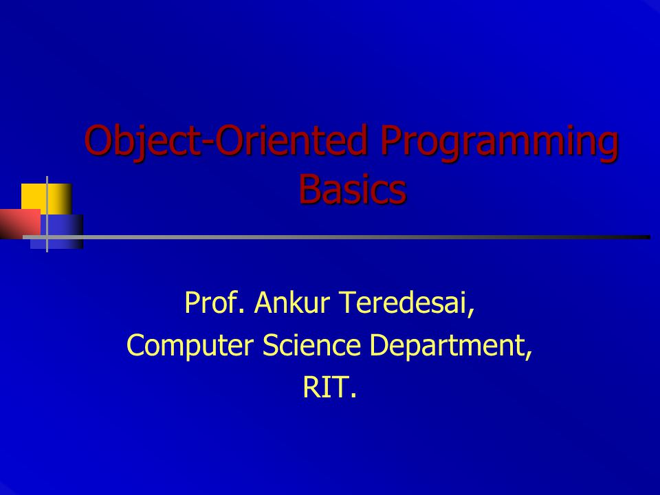 Object-Oriented Programming Basics Prof. Ankur Teredesai, Computer Science Department, RIT.