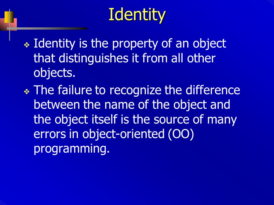 Identity  Identity is the property of an object that distinguishes it from all other objects.