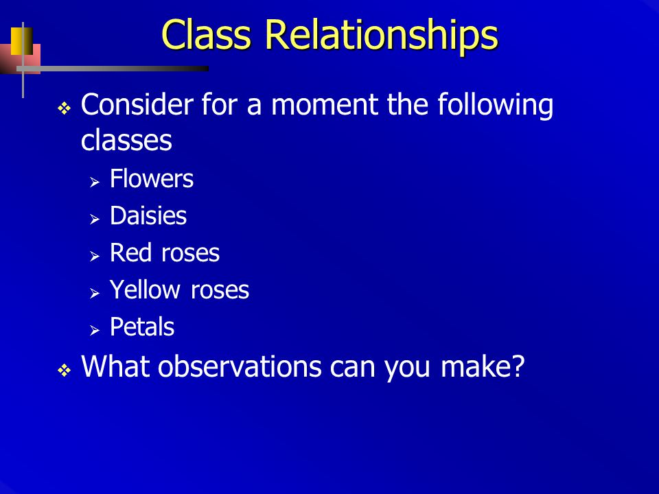 Class Relationships  Consider for a moment the following classes  Flowers  Daisies  Red roses  Yellow roses  Petals  What observations can you make