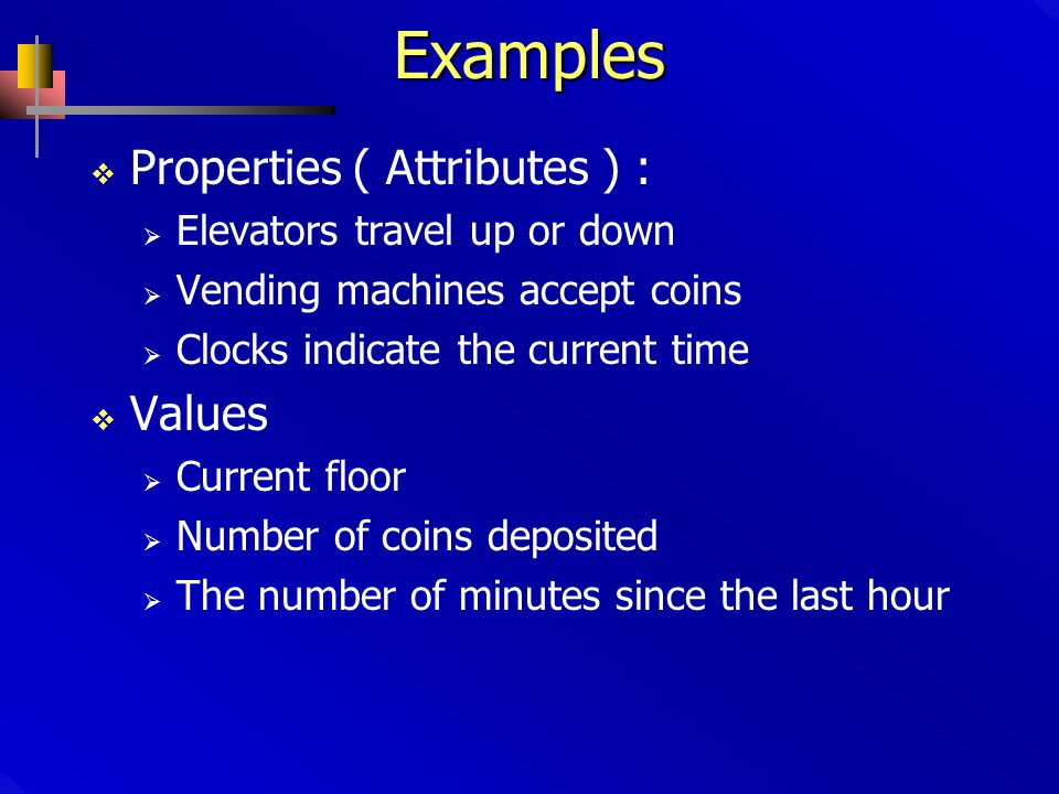 Examples  Properties ( Attributes ) :  Elevators travel up or down  Vending machines accept coins  Clocks indicate the current time  Values  Current floor  Number of coins deposited  The number of minutes since the last hour