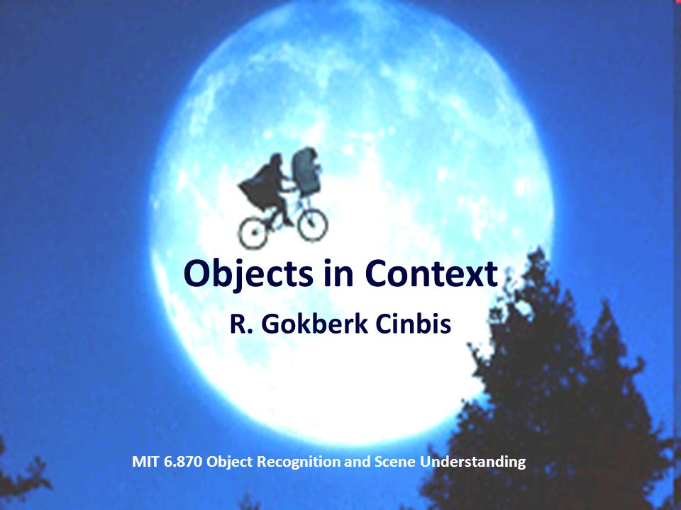 32 Objects in Context R. Gokberk Cinbis MIT 6.870 Object Recognition and Scene Understanding