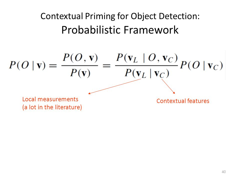 40 Contextual Priming for Object Detection: Probabilistic Framework Local measurements (a lot in the literature) Contextual features