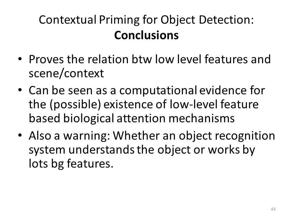 44 Contextual Priming for Object Detection: Conclusions Proves the relation btw low level features and scene/context Can be seen as a computational evidence for the (possible) existence of low-level feature based biological attention mechanisms Also a warning: Whether an object recognition system understands the object or works by lots bg features.