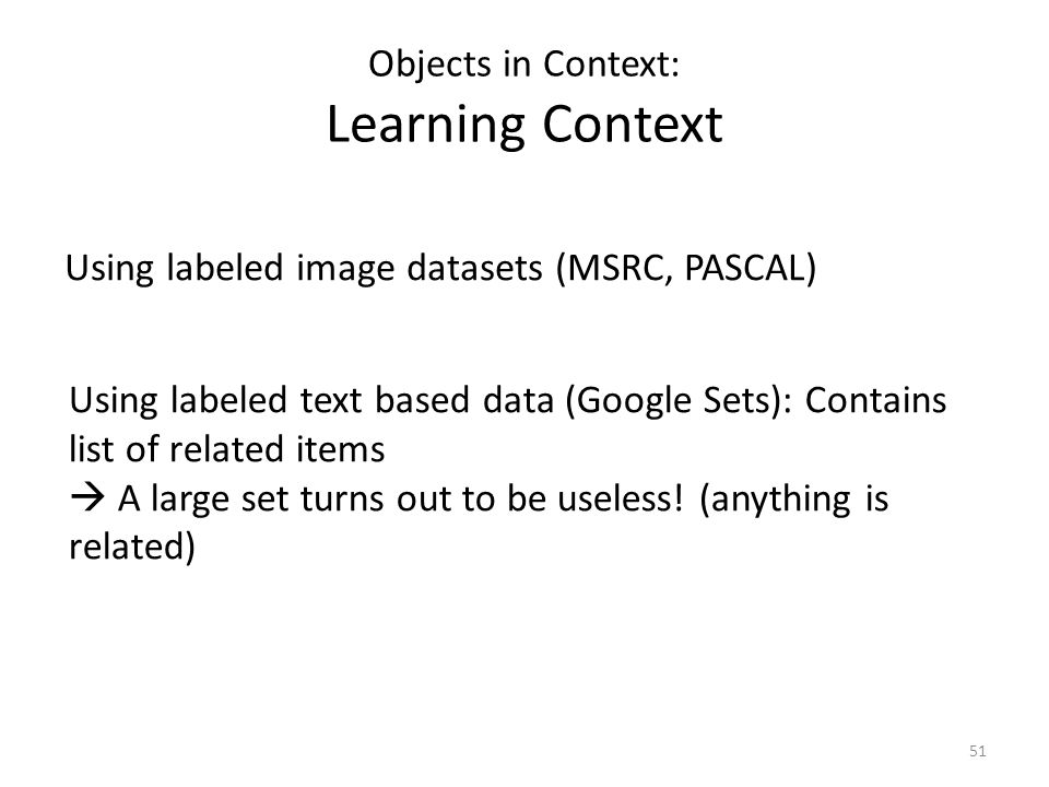 51 Objects in Context: Learning Context Using labeled image datasets (MSRC, PASCAL) Using labeled text based data (Google Sets): Contains list of related items  A large set turns out to be useless.