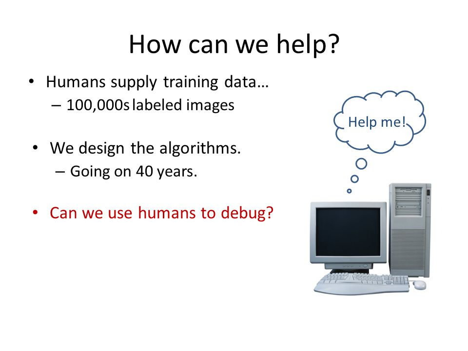 How can we help. Humans supply training data… – 100,000s labeled images We design the algorithms.