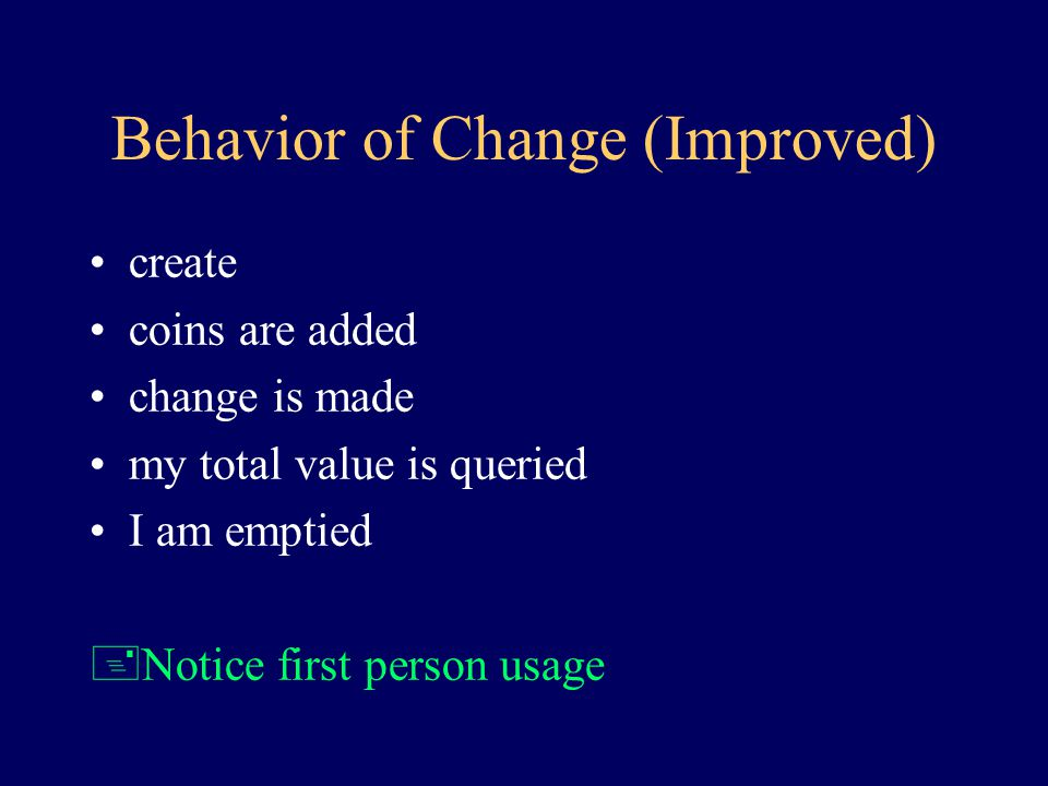 Behavior of Change create coins are added coins are removed a query is made for the number of coins of a particular denomination Who makes change.