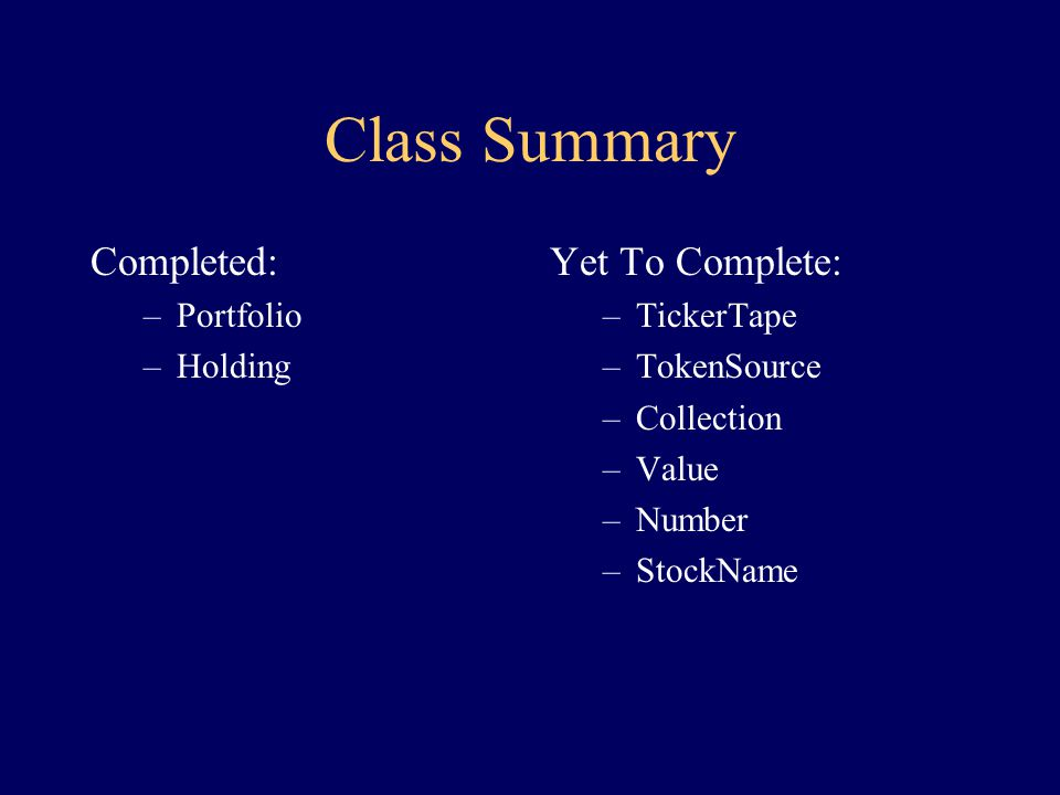 The Holding Class class Holding { constructor(TokenSource src) { create StockName sn, given src create Number n, given src } Value getValue(TickerTape t) { to t: get Value v given sn to v: multiply by n return v } STATE:StockName sn Number n }