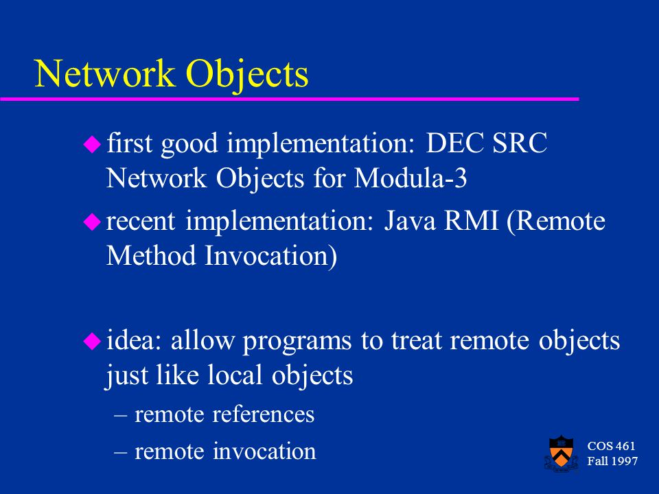 COS 461 Fall 1997 Network Objects u first good implementation: DEC SRC Network Objects for Modula-3 u recent implementation: Java RMI (Remote Method Invocation) u idea: allow programs to treat remote objects just like local objects –remote references –remote invocation