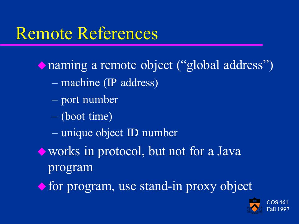 COS 461 Fall 1997 Remote References u naming a remote object ( global address ) –machine (IP address) –port number –(boot time) –unique object ID number u works in protocol, but not for a Java program u for program, use stand-in proxy object