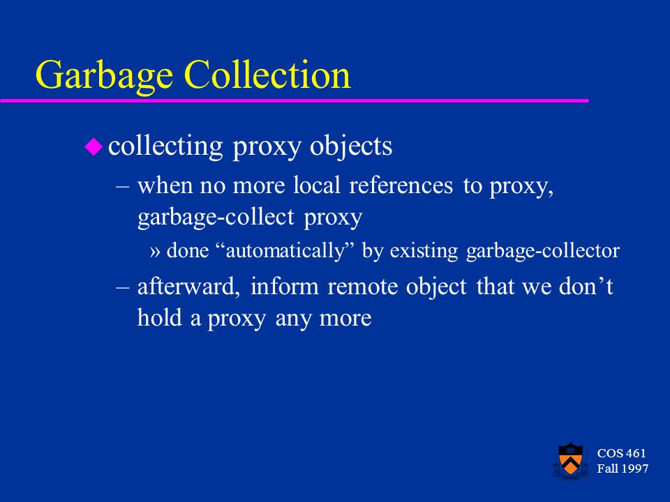 COS 461 Fall 1997 Garbage Collection u collecting proxy objects –when no more local references to proxy, garbage-collect proxy »done automatically by existing garbage-collector –afterward, inform remote object that we don't hold a proxy any more