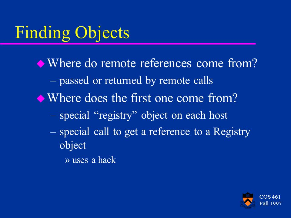 COS 461 Fall 1997 Finding Objects u Where do remote references come from.