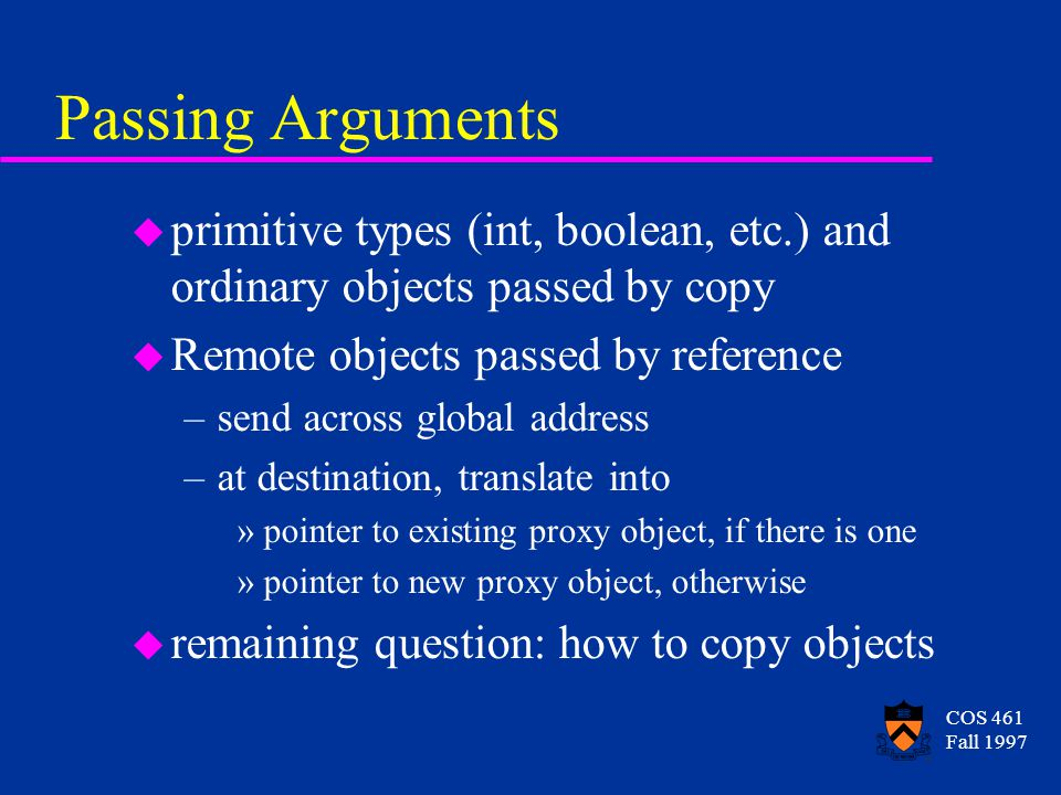 COS 461 Fall 1997 Passing Arguments u primitive types (int, boolean, etc.) and ordinary objects passed by copy u Remote objects passed by reference –send across global address –at destination, translate into »pointer to existing proxy object, if there is one »pointer to new proxy object, otherwise u remaining question: how to copy objects
