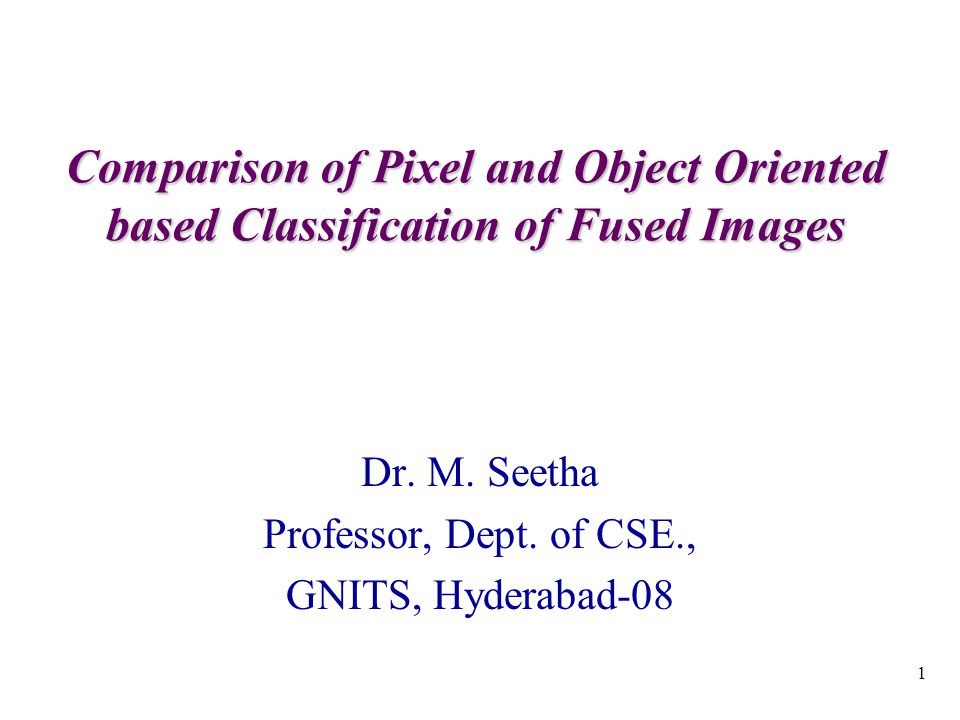 1 Comparison of Pixel and Object Oriented based Classification of Fused Images Dr.