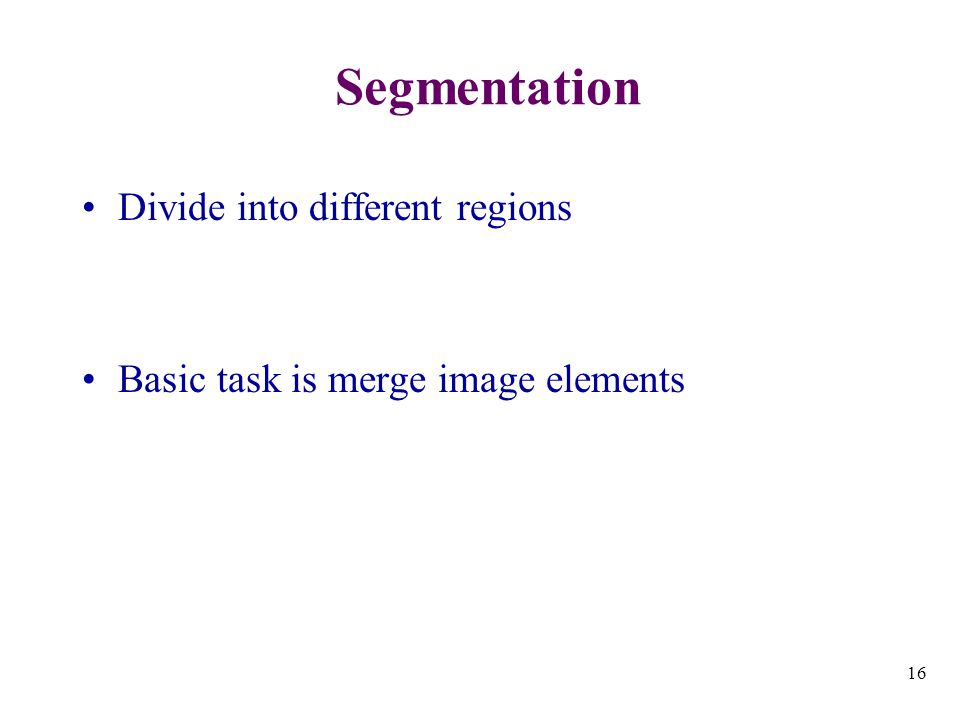 16 Segmentation Divide into different regions Basic task is merge image elements