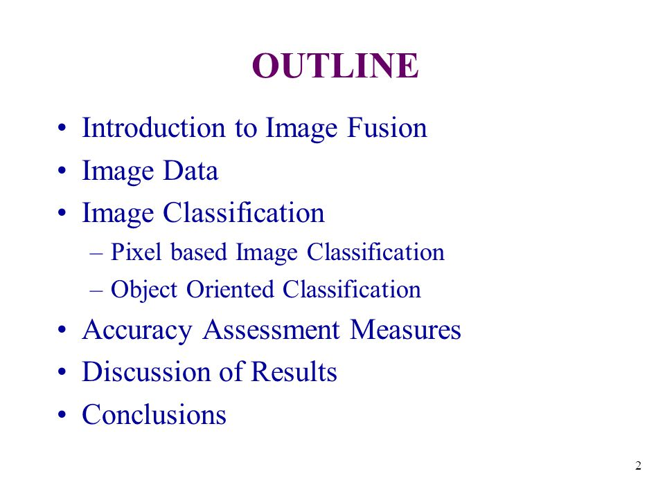 2 OUTLINE Introduction to Image Fusion Image Data Image Classification –Pixel based Image Classification –Object Oriented Classification Accuracy Assessment Measures Discussion of Results Conclusions