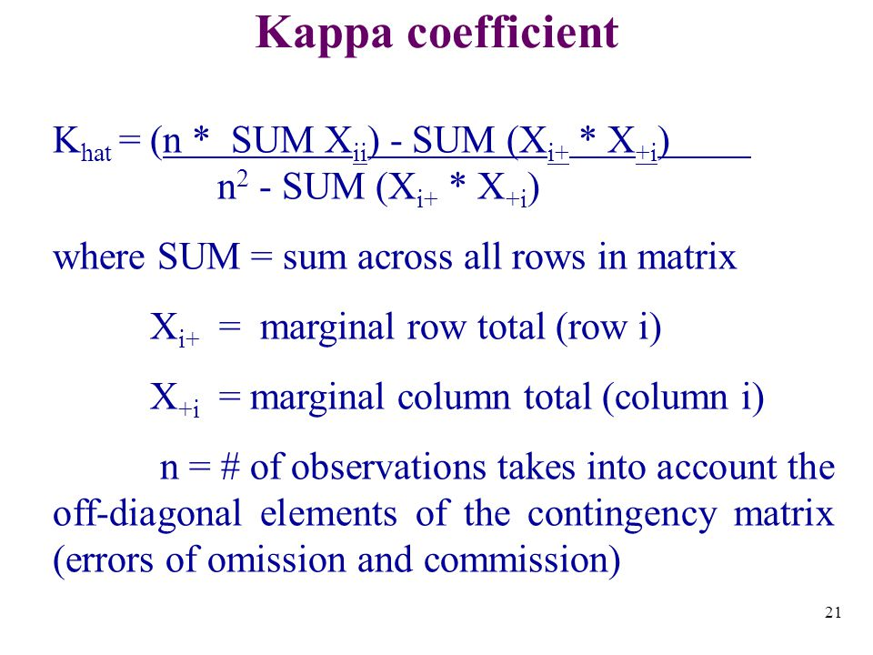 21 Kappa coefficient K hat = (n * SUM X ii ) - SUM (X i+ * X +i ) n 2 - SUM (X i+ * X +i ) where SUM = sum across all rows in matrix X i+ = marginal row total (row i) X +i = marginal column total (column i) n = # of observations takes into account the off-diagonal elements of the contingency matrix (errors of omission and commission)