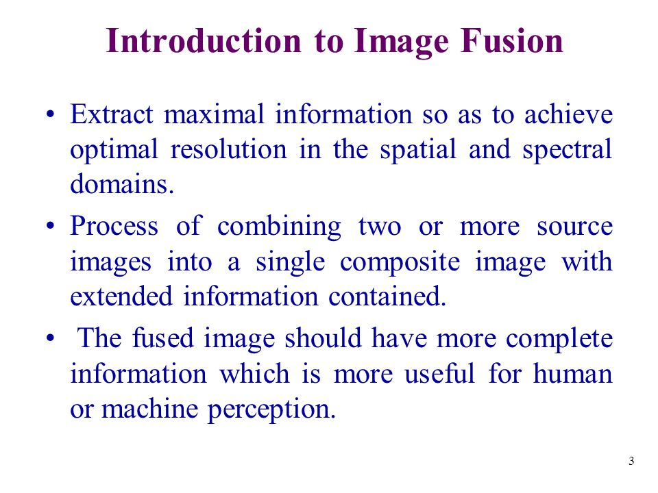 3 Introduction to Image Fusion Extract maximal information so as to achieve optimal resolution in the spatial and spectral domains.