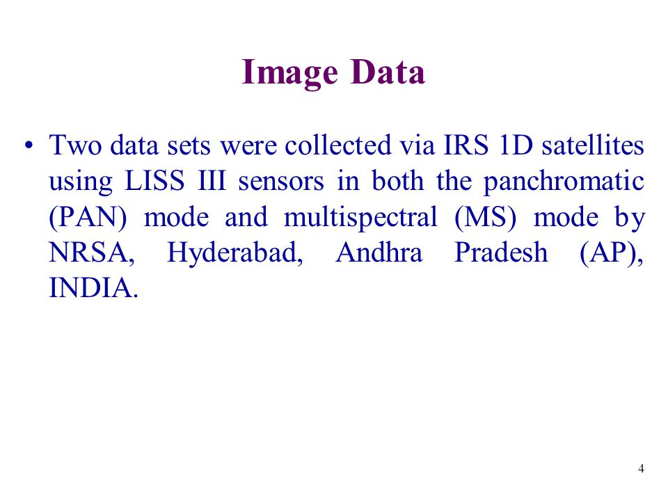 4 Image Data Two data sets were collected via IRS 1D satellites using LISS III sensors in both the panchromatic (PAN) mode and multispectral (MS) mode by NRSA, Hyderabad, Andhra Pradesh (AP), INDIA.