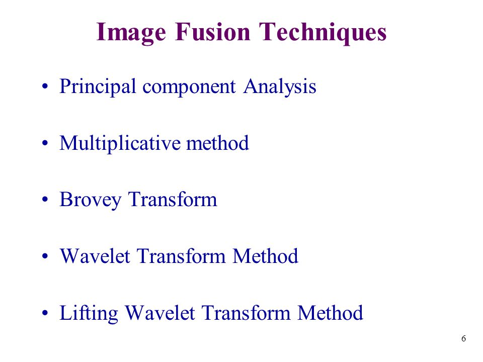 6 Image Fusion Techniques Principal component Analysis Multiplicative method Brovey Transform Wavelet Transform Method Lifting Wavelet Transform Method