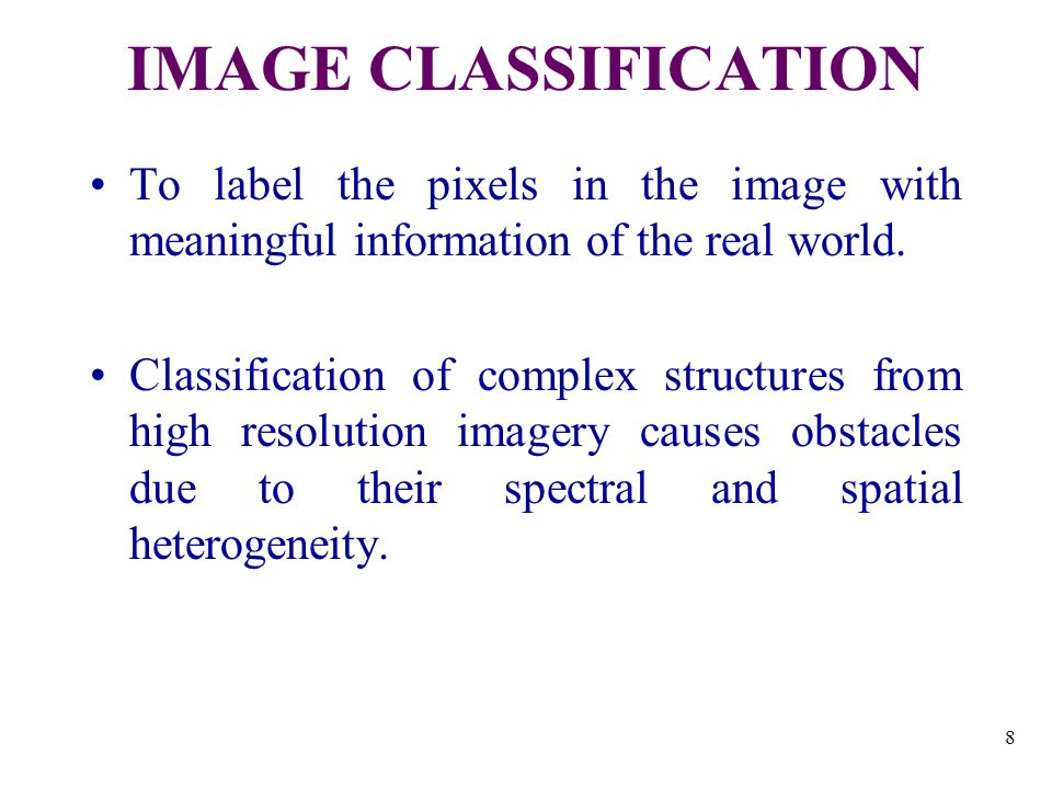 8 IMAGE CLASSIFICATION To label the pixels in the image with meaningful information of the real world.