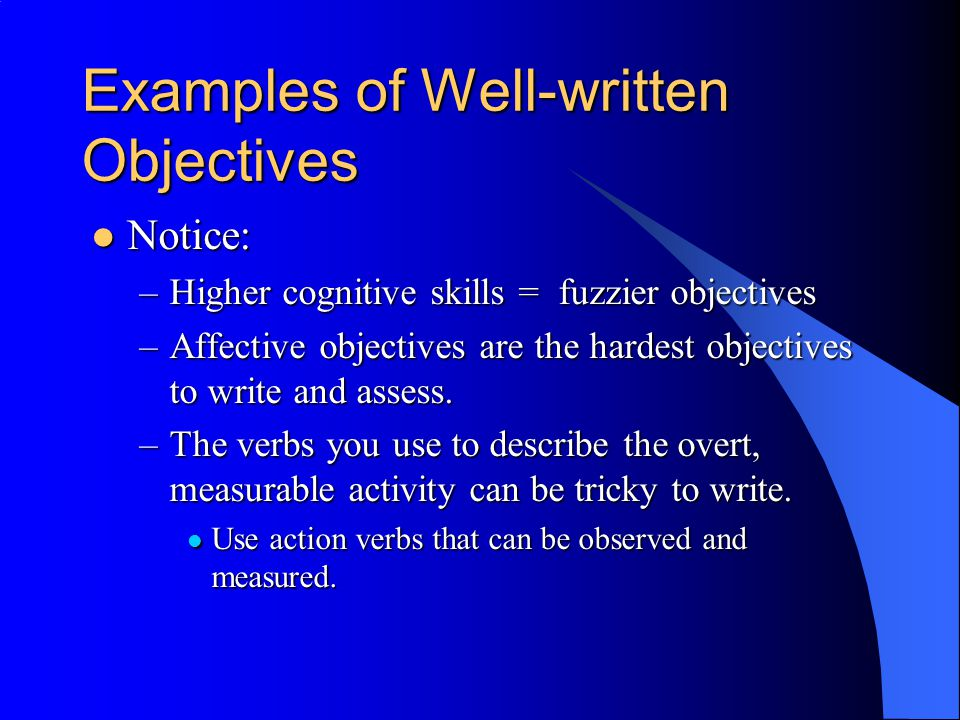 Examples of Well-written Objectives Notice: Notice: –Higher cognitive skills = fuzzier objectives –Affective objectives are the hardest objectives to write and assess.