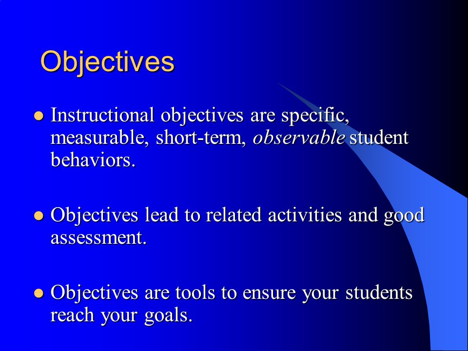 Objectives Instructional objectives are specific, measurable, short-term, observable student behaviors.