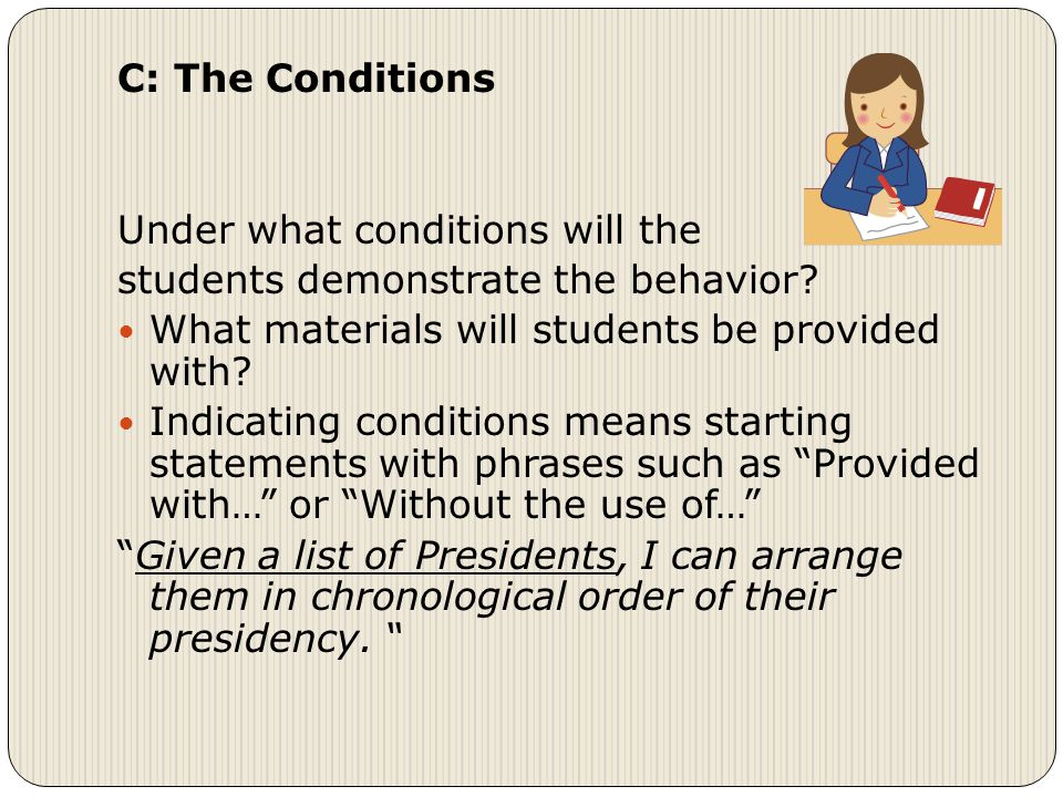 C: The Conditions Under what conditions will the students demonstrate the behavior.