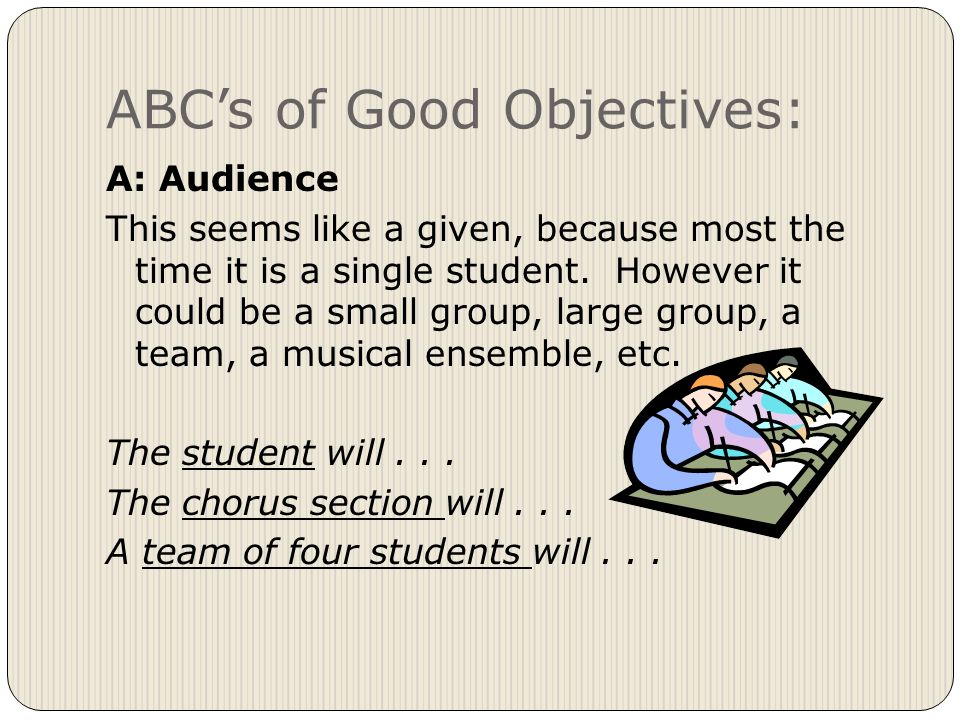 ABC's of Good Objectives: A: Audience This seems like a given, because most the time it is a single student.