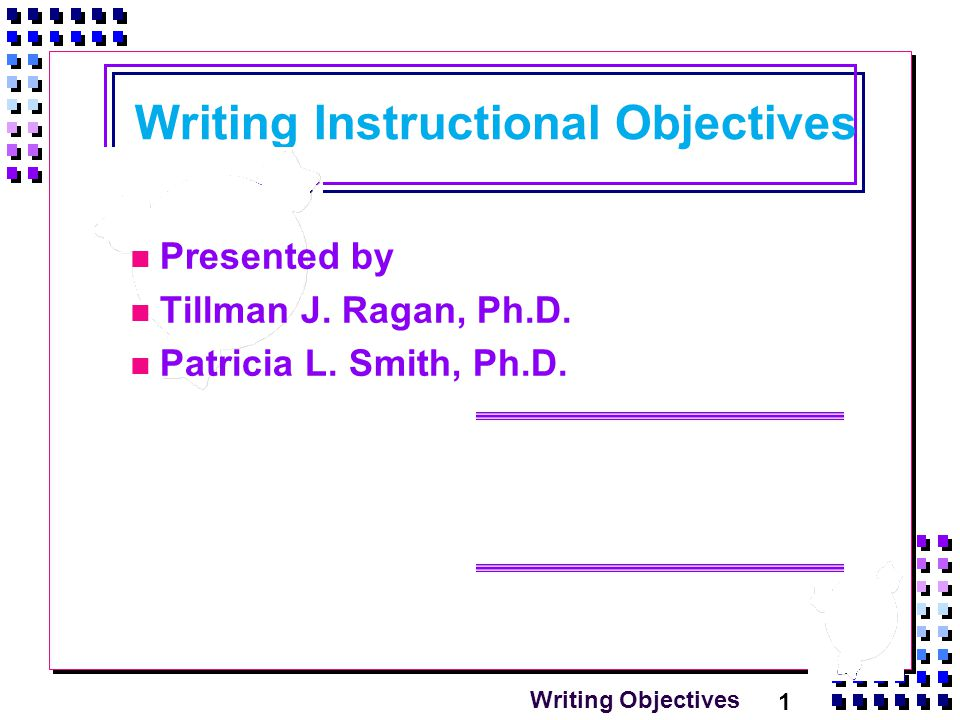 1 Writing Objectives Writing Instructional Objectives Presented by Tillman J.