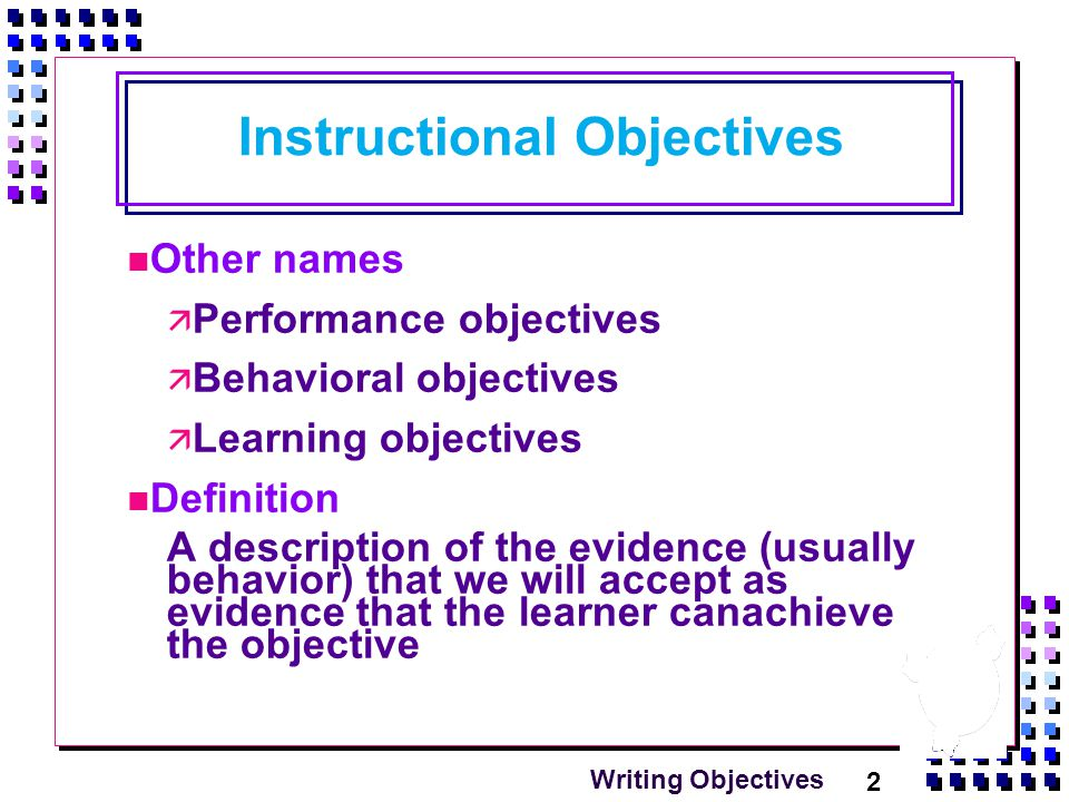 2 Writing Objectives Instructional Objectives Other names  Performance objectives  Behavioral objectives  Learning objectives Definition A description of the evidence (usually behavior) that we will accept as evidence that the learner canachieve the objective
