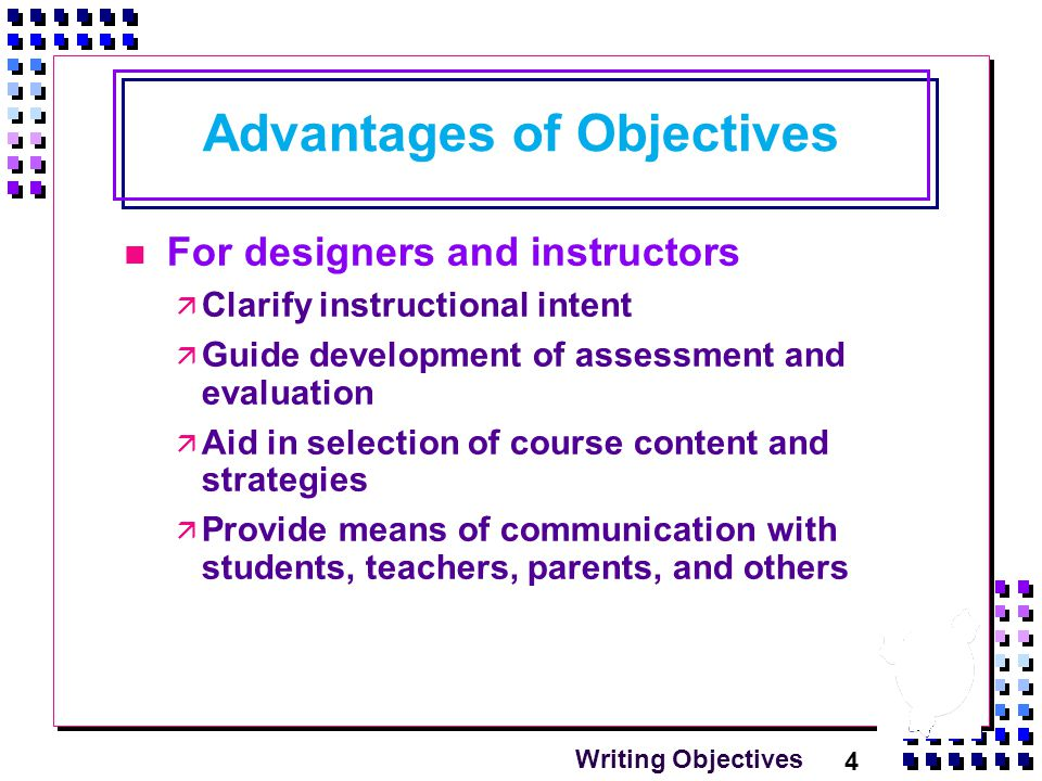 4 Writing Objectives Advantages of Objectives For designers and instructors  Clarify instructional intent  Guide development of assessment and evaluation  Aid in selection of course content and strategies  Provide means of communication with students, teachers, parents, and others