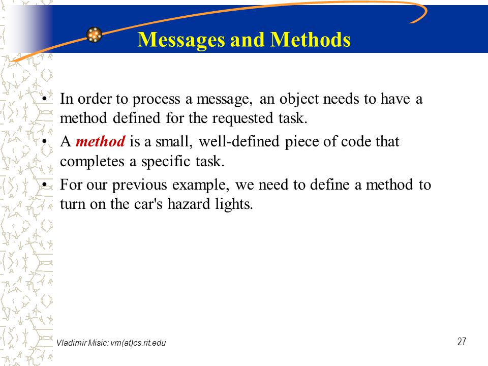 Vladimir Misic: vm(at)cs.rit.edu 27 Messages and Methods In order to process a message, an object needs to have a method defined for the requested task.
