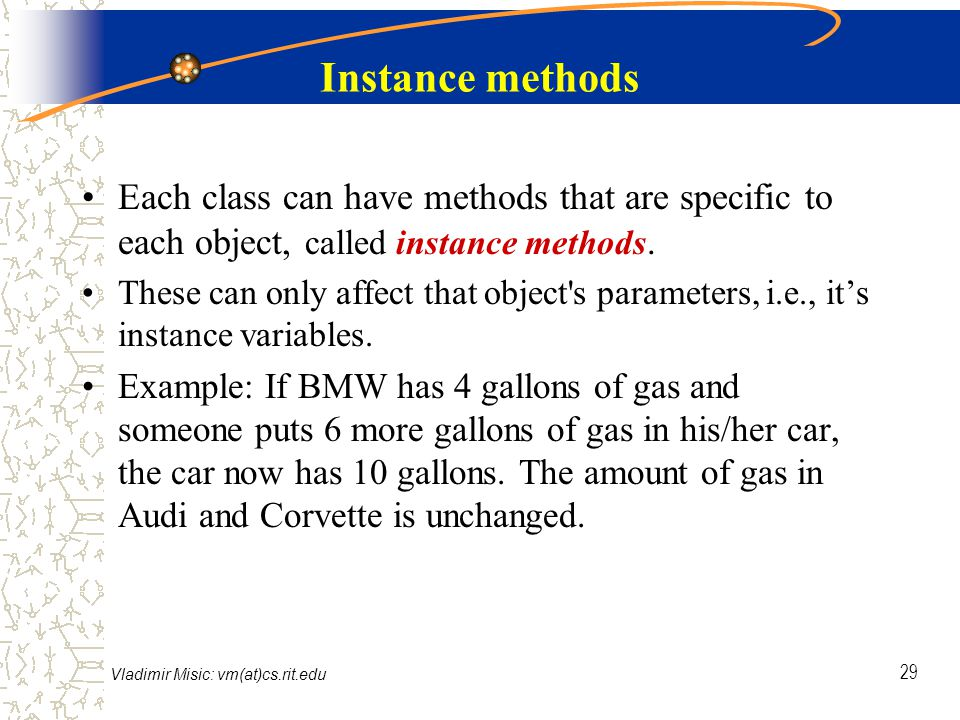Vladimir Misic: vm(at)cs.rit.edu 29 Instance methods Each class can have methods that are specific to each object, called instance methods.