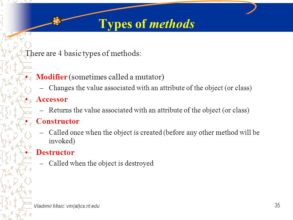 Vladimir Misic: vm(at)cs.rit.edu 35 Types of methods There are 4 basic types of methods: Modifier (sometimes called a mutator) –Changes the value associated with an attribute of the object (or class) Accessor –Returns the value associated with an attribute of the object (or class) Constructor –Called once when the object is created (before any other method will be invoked) Destructor –Called when the object is destroyed