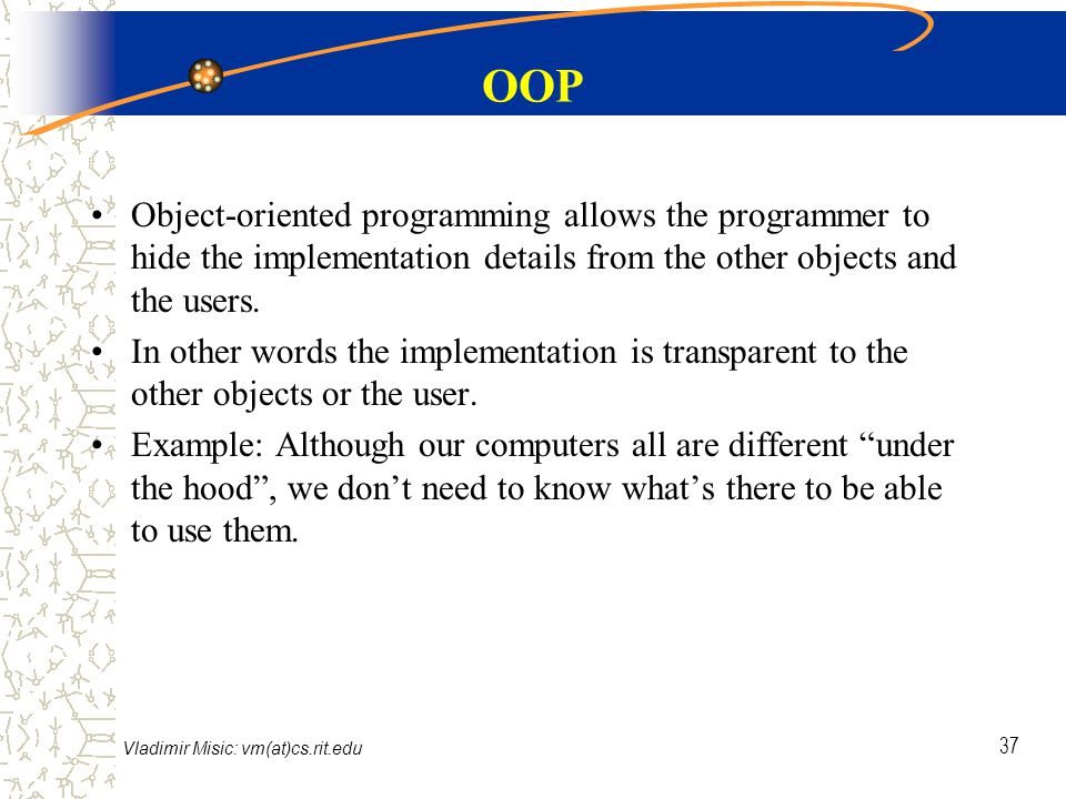 Vladimir Misic: vm(at)cs.rit.edu 37 OOP Object-oriented programming allows the programmer to hide the implementation details from the other objects and the users.