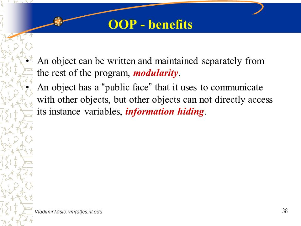 Vladimir Misic: vm(at)cs.rit.edu 38 OOP - benefits An object can be written and maintained separately from the rest of the program, modularity.