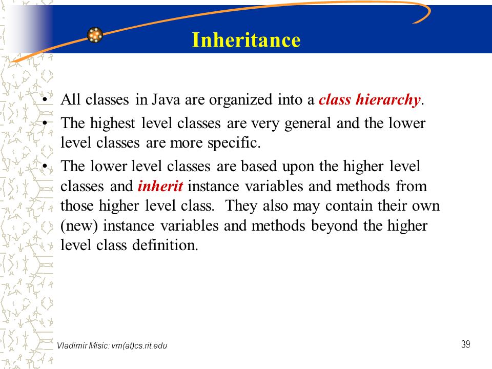 Vladimir Misic: vm(at)cs.rit.edu 39 Inheritance All classes in Java are organized into a class hierarchy.