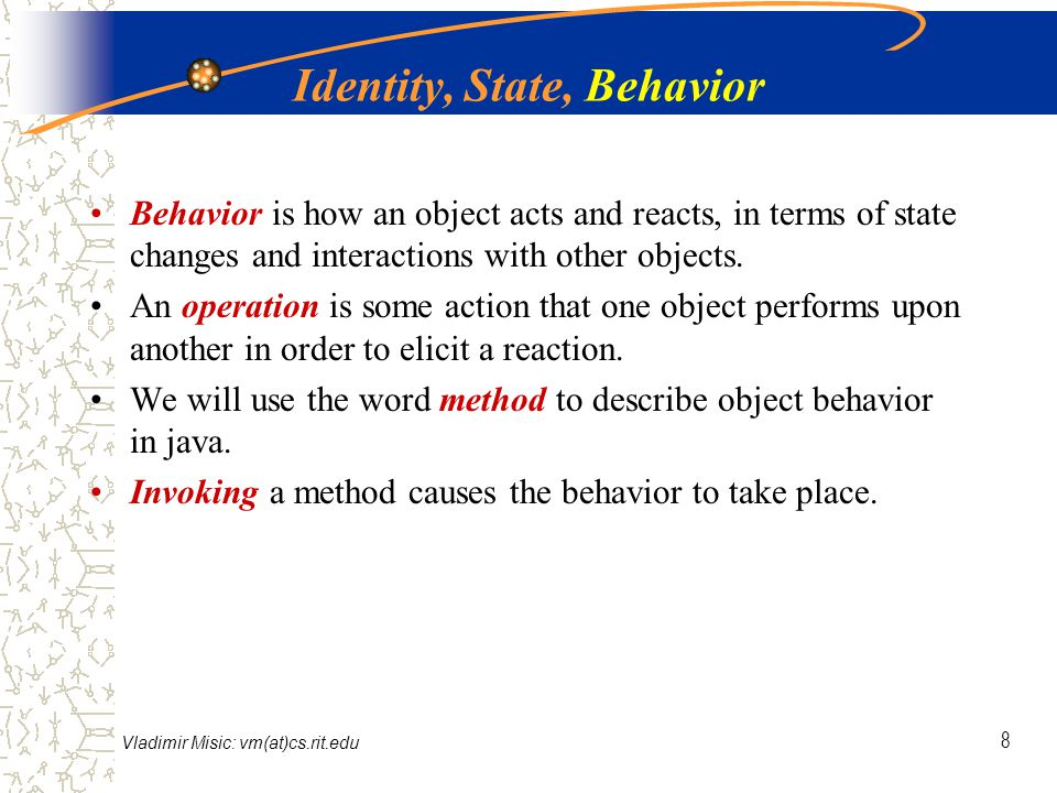 Vladimir Misic: vm(at)cs.rit.edu 8 Identity, State, Behavior Behavior is how an object acts and reacts, in terms of state changes and interactions with other objects.