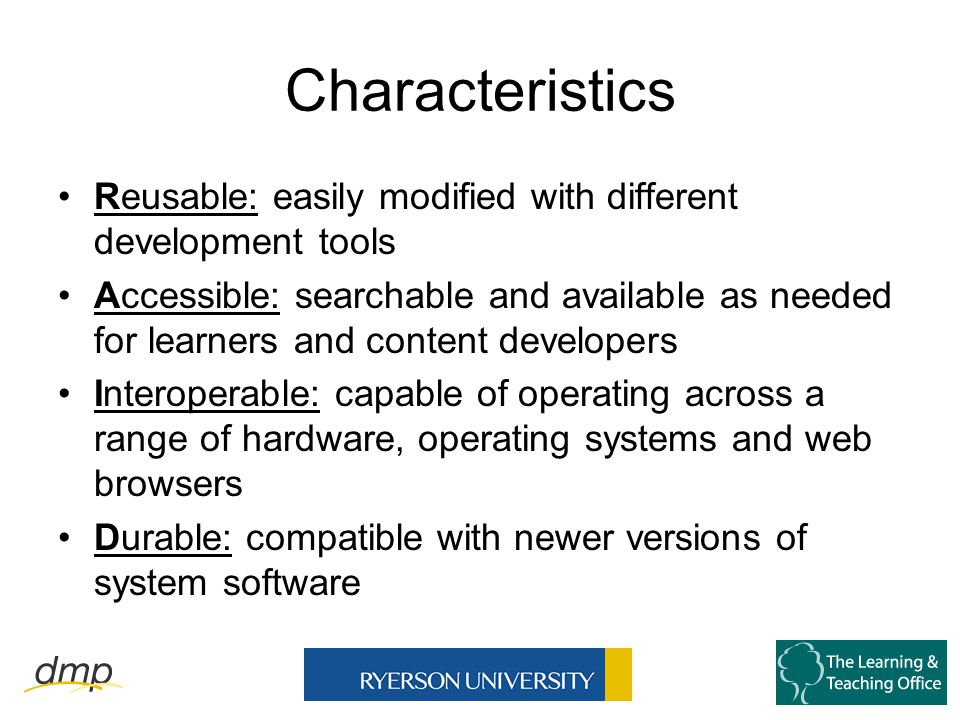 Characteristics Reusable: easily modified with different development tools Accessible: searchable and available as needed for learners and content developers Interoperable: capable of operating across a range of hardware, operating systems and web browsers Durable: compatible with newer versions of system software