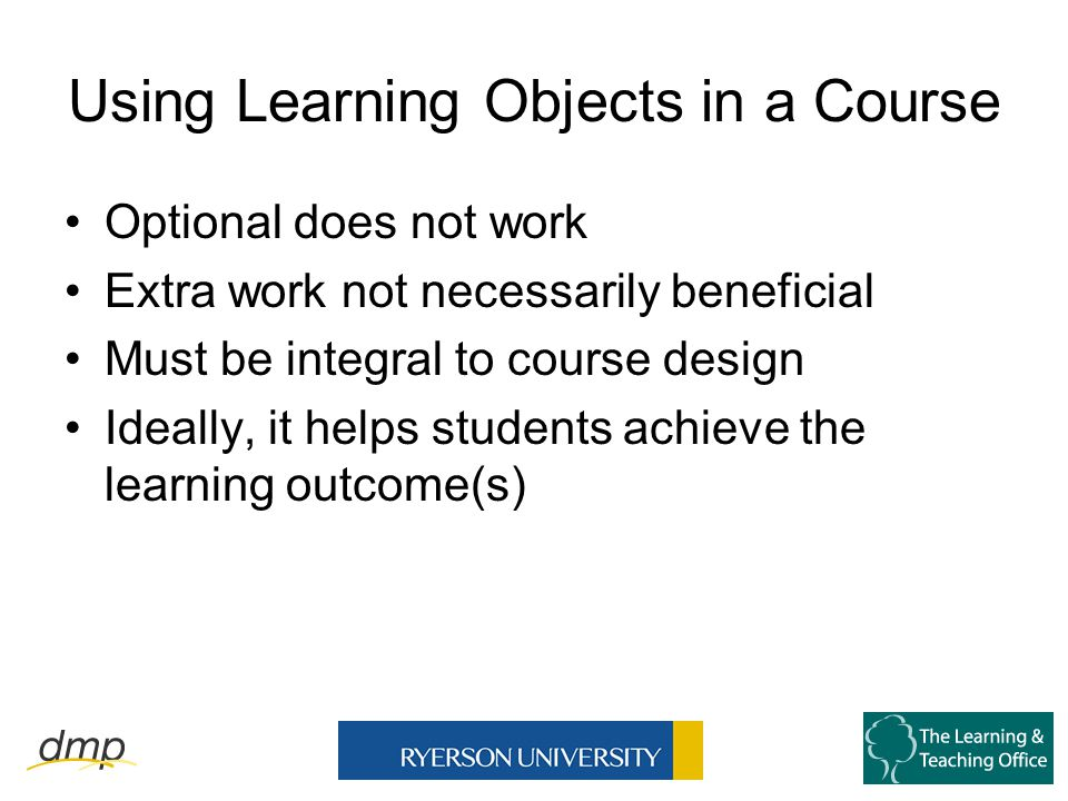 Using Learning Objects in a Course Optional does not work Extra work not necessarily beneficial Must be integral to course design Ideally, it helps students achieve the learning outcome(s)