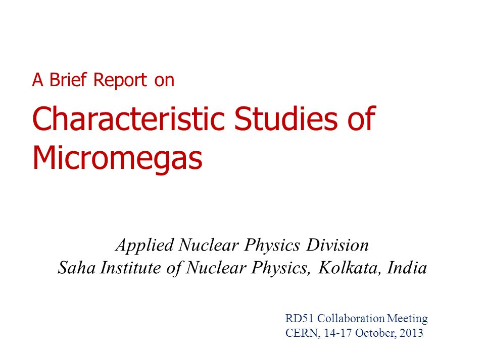 A Brief Report on Characteristic Studies of Micromegas Applied Nuclear Physics Division Saha Institute of Nuclear Physics, Kolkata, India RD51 Collaboration Meeting CERN, 14-17 October, 2013