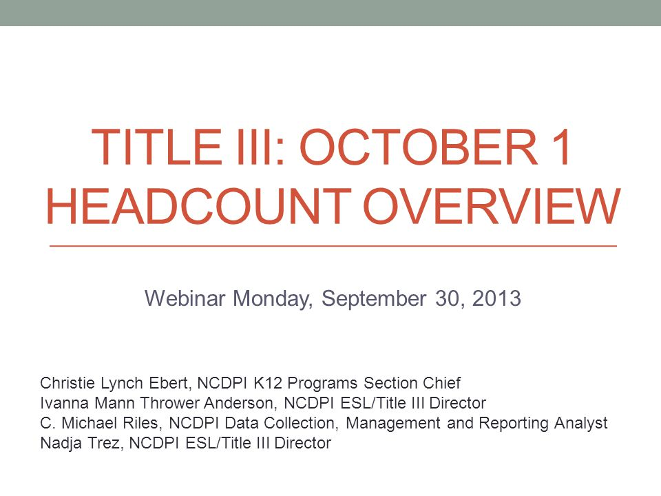 TITLE III: OCTOBER 1 HEADCOUNT OVERVIEW Webinar Monday, September 30, 2013 Christie Lynch Ebert, NCDPI K12 Programs Section Chief Ivanna Mann Thrower Anderson, NCDPI ESL/Title III Director C.