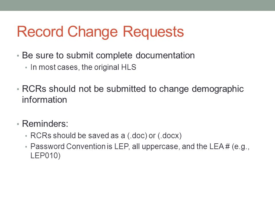 Record Change Requests Be sure to submit complete documentation In most cases, the original HLS RCRs should not be submitted to change demographic information Reminders: RCRs should be saved as a (.doc) or (.docx) Password Convention is LEP, all uppercase, and the LEA # (e.g., LEP010)