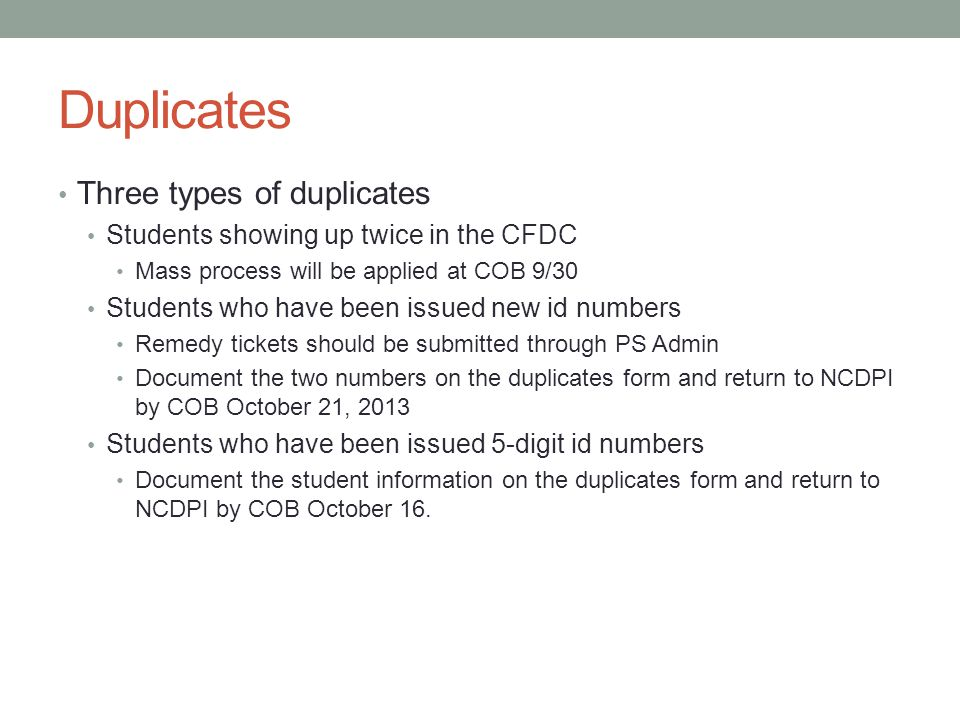 Duplicates Three types of duplicates Students showing up twice in the CFDC Mass process will be applied at COB 9/30 Students who have been issued new id numbers Remedy tickets should be submitted through PS Admin Document the two numbers on the duplicates form and return to NCDPI by COB October 21, 2013 Students who have been issued 5-digit id numbers Document the student information on the duplicates form and return to NCDPI by COB October 16.