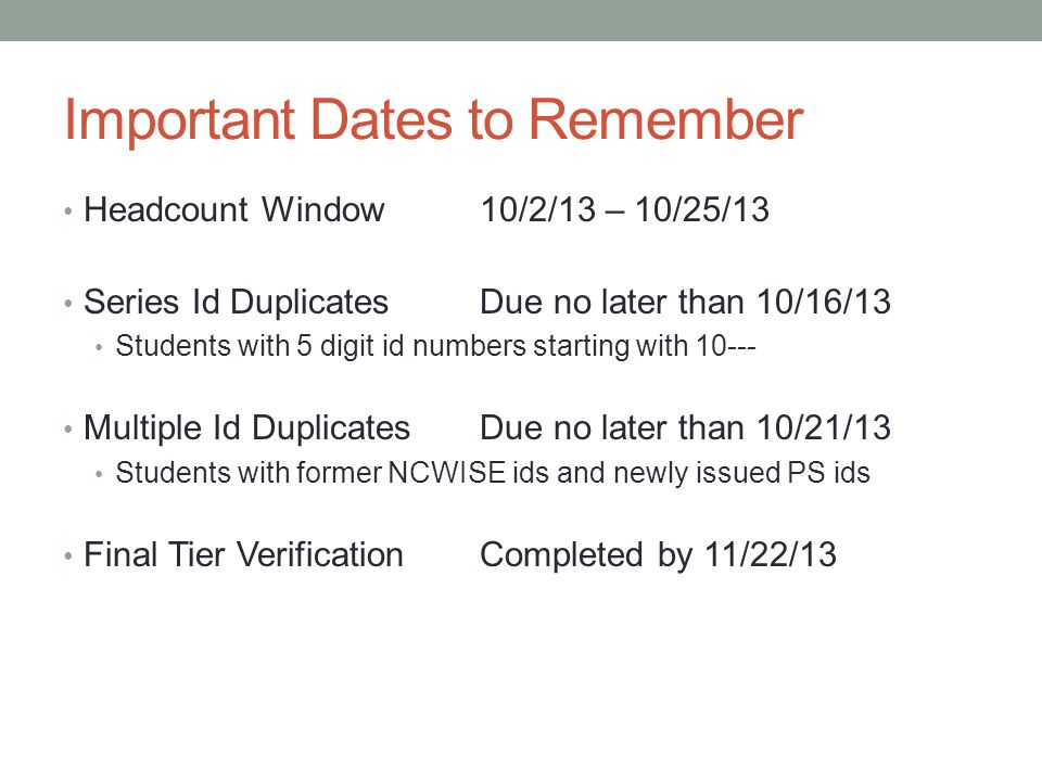 Important Dates to Remember Headcount Window 10/2/13 – 10/25/13 Series Id DuplicatesDue no later than 10/16/13 Students with 5 digit id numbers starting with 10--- Multiple Id DuplicatesDue no later than 10/21/13 Students with former NCWISE ids and newly issued PS ids Final Tier VerificationCompleted by 11/22/13