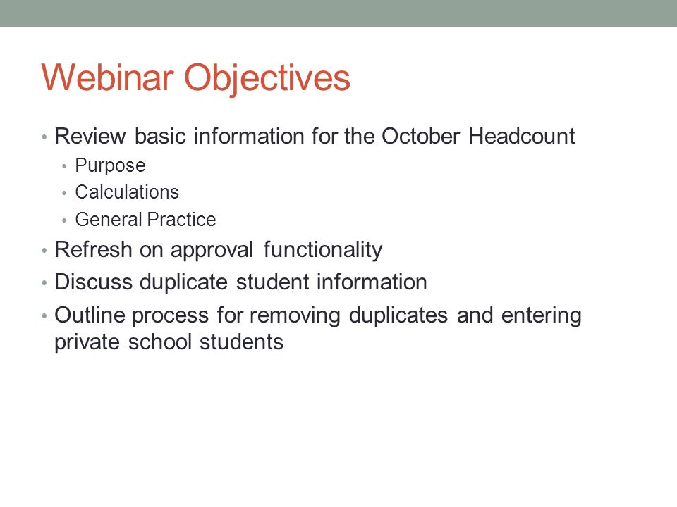 Webinar Objectives Review basic information for the October Headcount Purpose Calculations General Practice Refresh on approval functionality Discuss duplicate student information Outline process for removing duplicates and entering private school students
