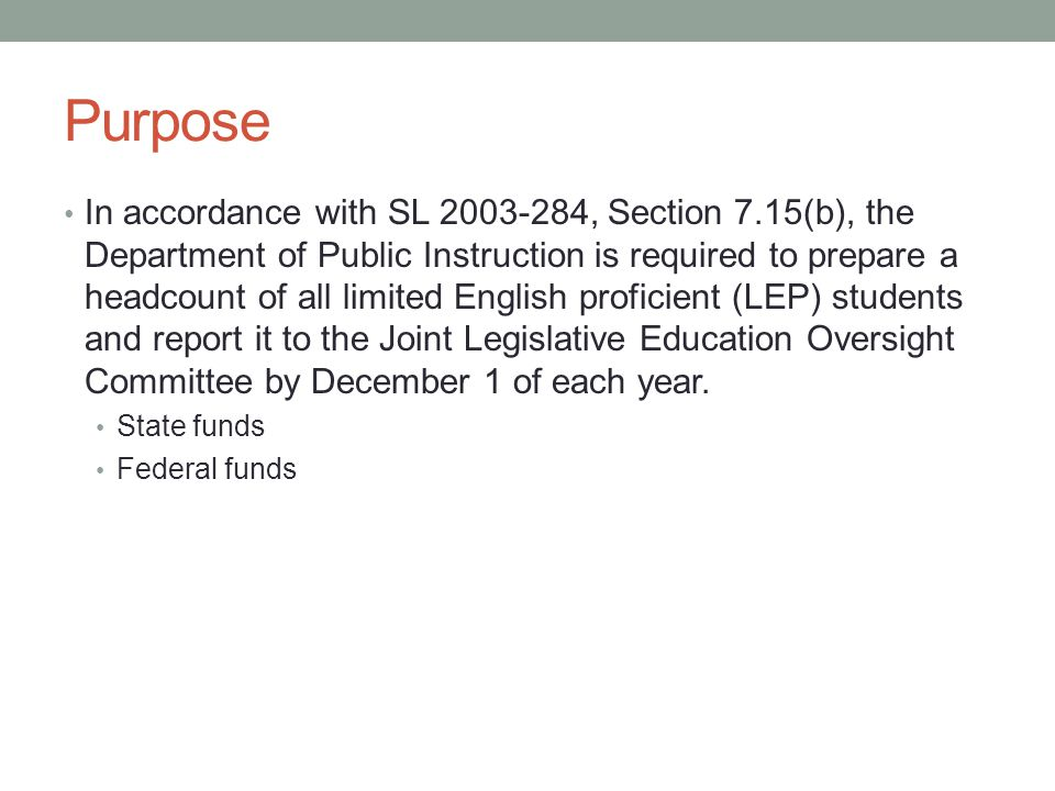 Purpose In accordance with SL 2003-284, Section 7.15(b), the Department of Public Instruction is required to prepare a headcount of all limited English proficient (LEP) students and report it to the Joint Legislative Education Oversight Committee by December 1 of each year.