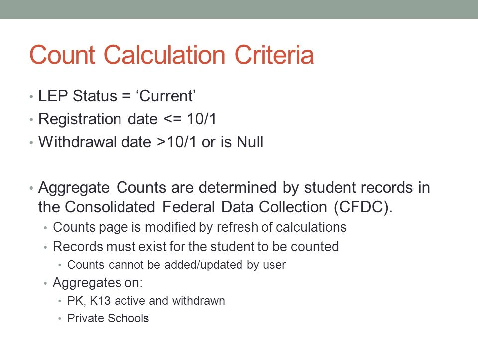 Count Calculation Criteria LEP Status = 'Current' Registration date <= 10/1 Withdrawal date >10/1 or is Null Aggregate Counts are determined by student records in the Consolidated Federal Data Collection (CFDC).
