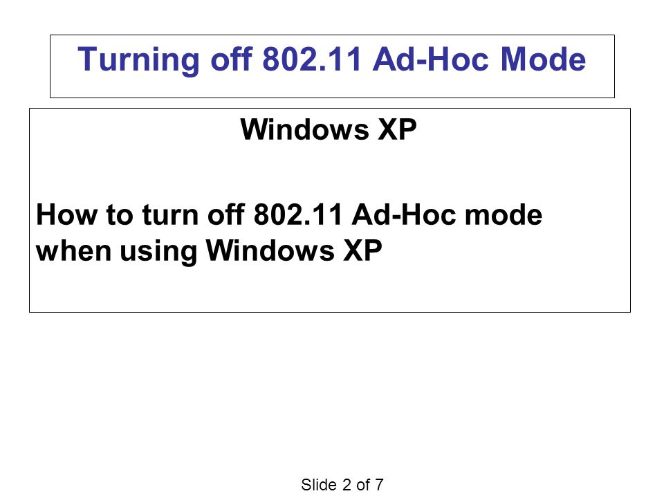 Slide 2 of 7 Turning off 802.11 Ad-Hoc Mode Windows XP How to turn off 802.11 Ad-Hoc mode when using Windows XP
